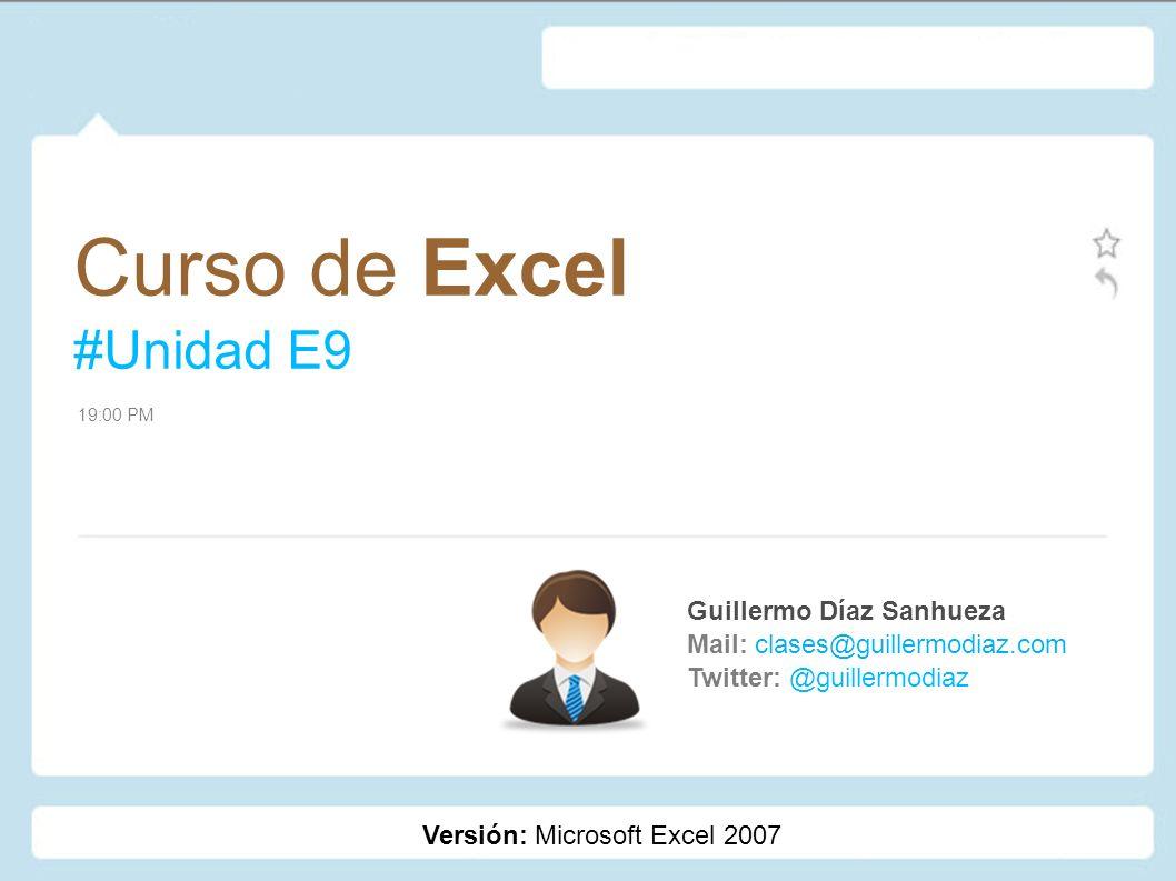 Curso de Excel #Unidad E9 Guillermo Díaz Sanhueza Mail: clases@guillermodiaz.com Twitter: @guillermodiaz 19:00 PM Versión: Microsoft Excel 2007