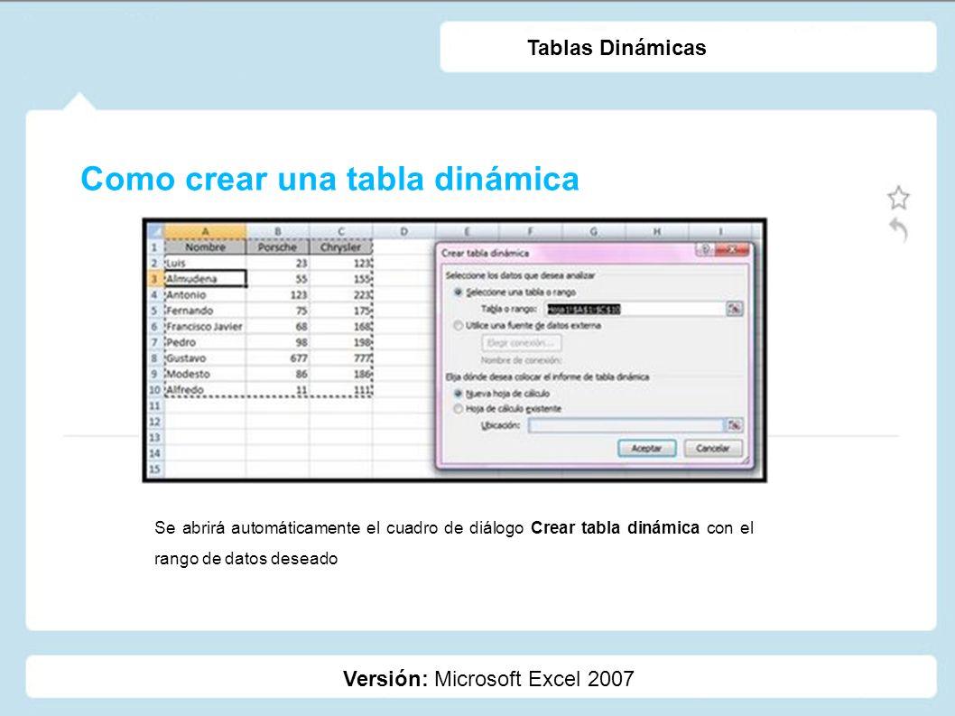 Como crear una tabla dinámica Versión: Microsoft Excel 2007 Tablas Dinámicas Se abrirá automáticamente el cuadro de diálogo Crear tabla dinámica con e