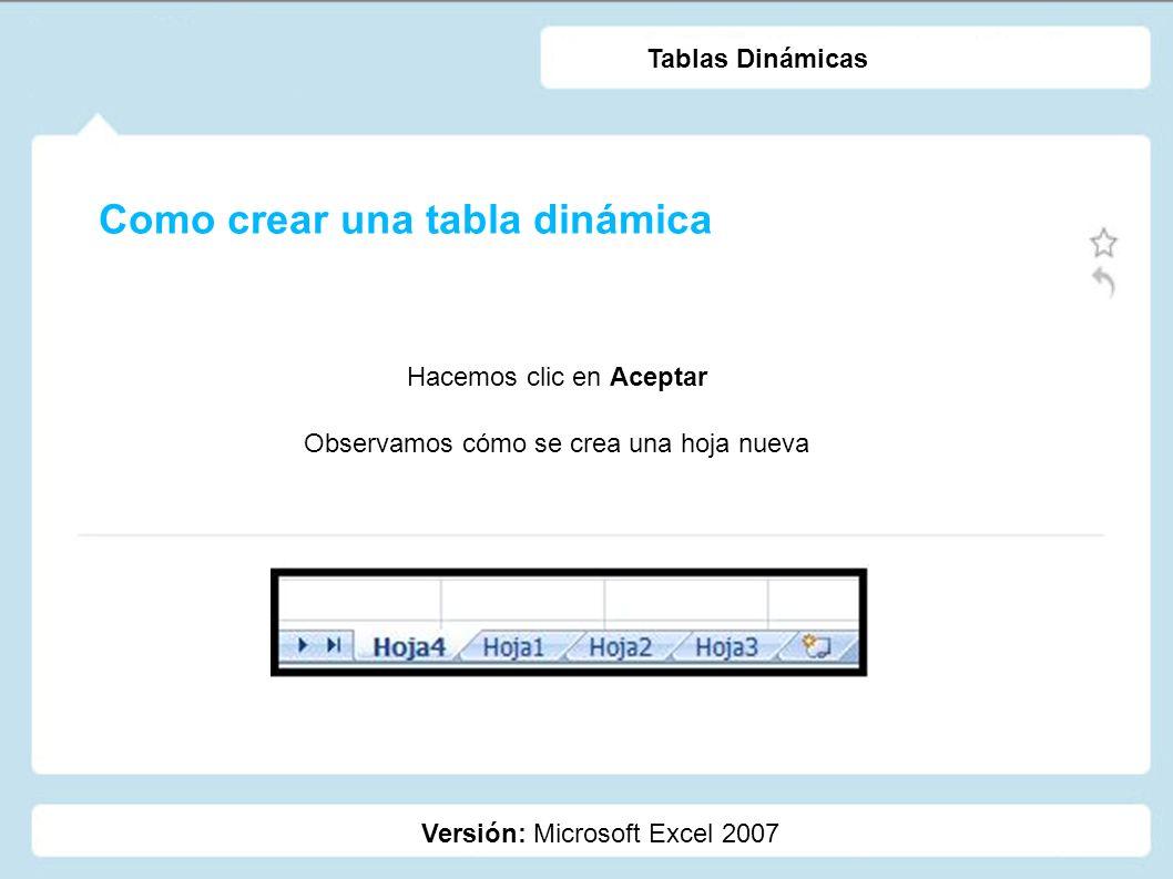 Como crear una tabla dinámica Versión: Microsoft Excel 2007 Tablas Dinámicas Hacemos clic en Aceptar Observamos cómo se crea una hoja nueva
