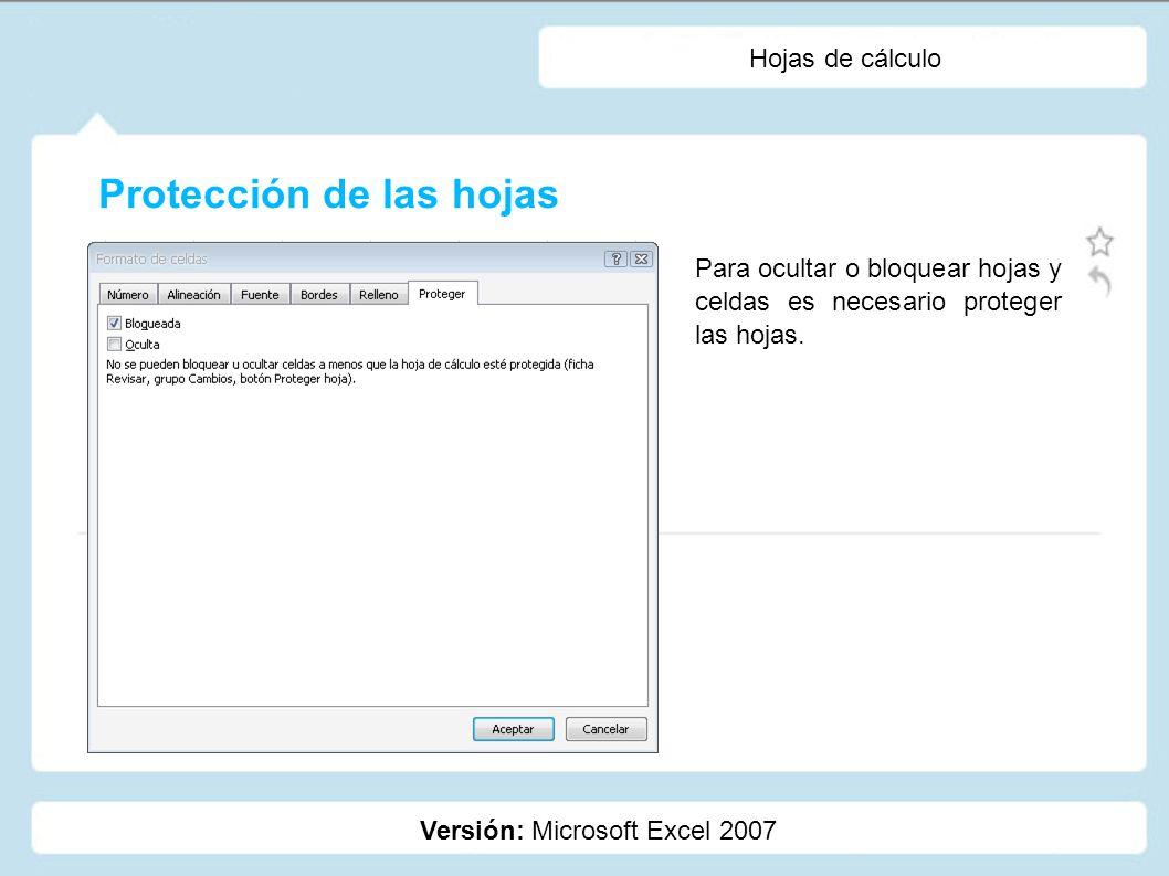 Hojas de cálculo Versión: Microsoft Excel 2007 Para ocultar o bloquear hojas y celdas es necesario proteger las hojas. Protección de las hojas