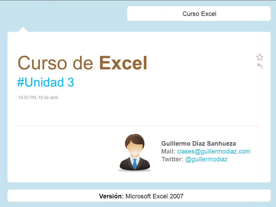 Curso de Excel #Unidad 3 Guillermo Díaz Sanhueza Mail: clases@guillermodiaz.com Twitter: @guillermodiaz 19:00 PM, 19 de abril Curso Excel Versión: Mic