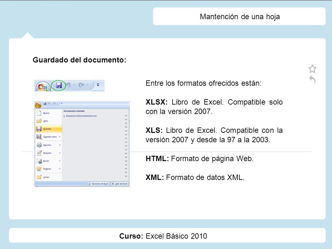 Curso: Excel Básico 2010 Mantención de una hoja Guardado del documento: Entre los formatos ofrecidos están: XLSX: Libro de Excel. Compatible solo con
