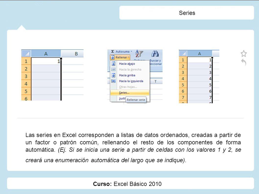 Curso: Excel Básico 2010 Series Las series en Excel corresponden a listas de datos ordenados, creadas a partir de un factor o patrón común, rellenando