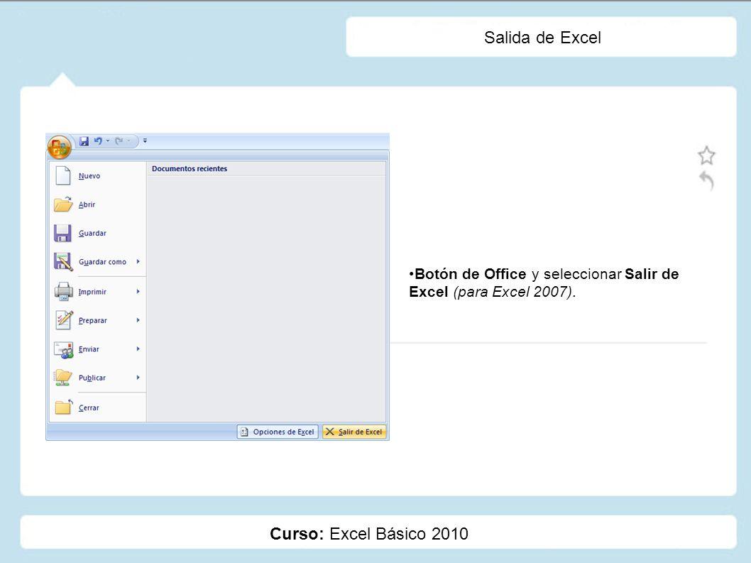 Curso: Excel Básico 2010 Salida de Excel Botón de Office y seleccionar Salir de Excel (para Excel 2007).