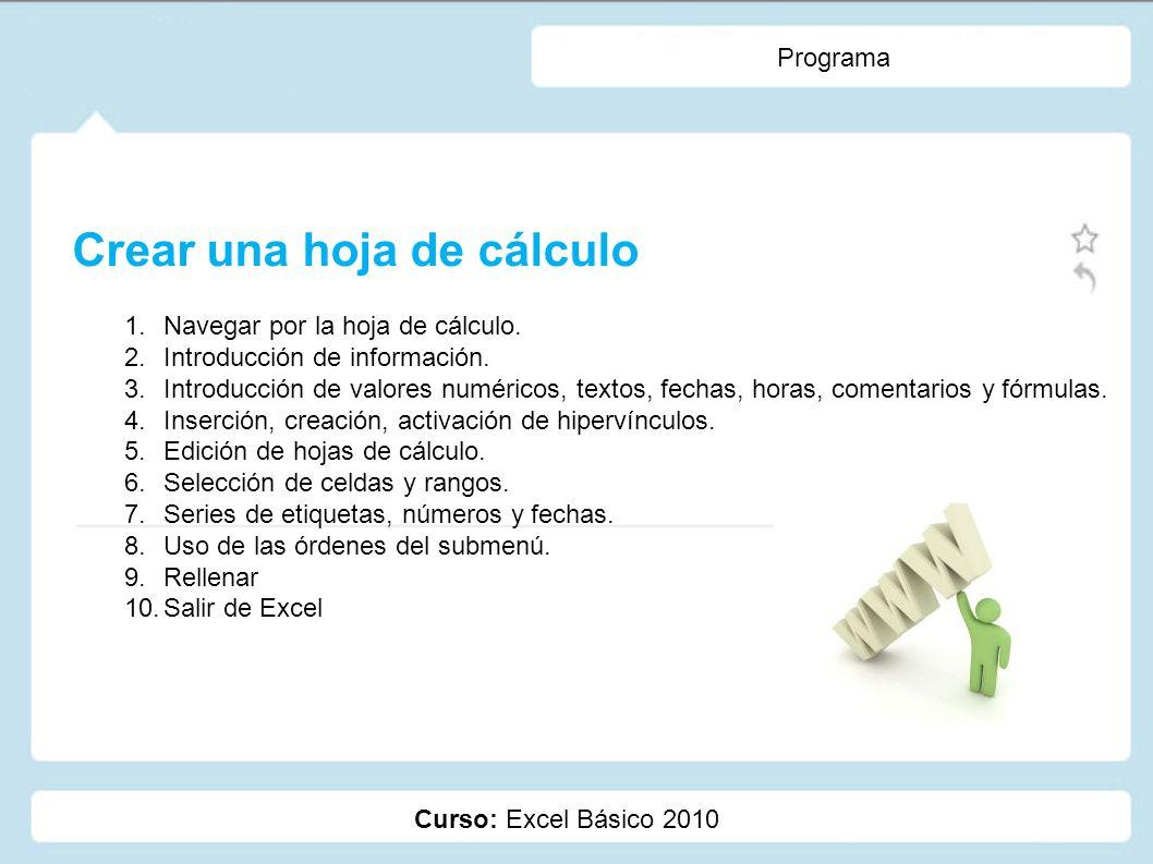 Curso: Excel Básico 2010 Programa Crear una hoja de cálculo 1.Navegar por la hoja de cálculo. 2.Introducción de información. 3.Introducción de valores
