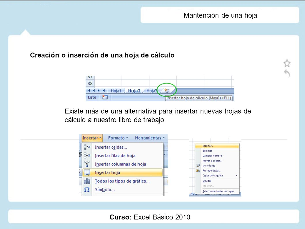 Curso: Excel Básico 2010 Mantención de una hoja Creación o inserción de una hoja de cálculo Existe más de una alternativa para insertar nuevas hojas d