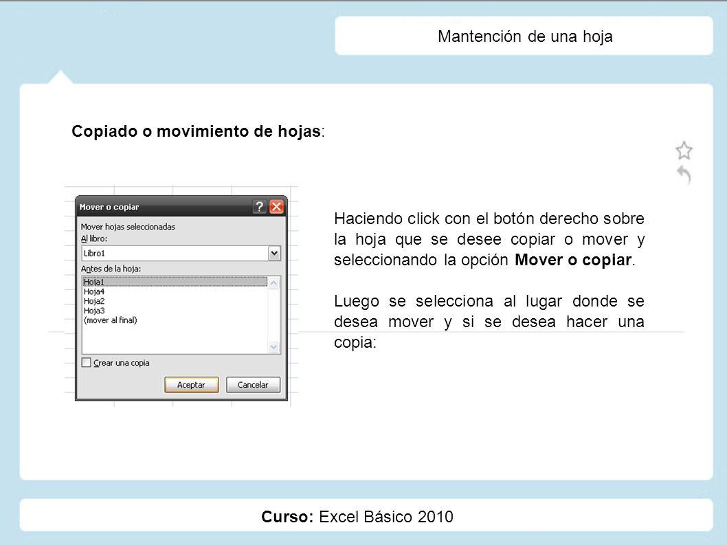 Curso: Excel Básico 2010 Mantención de una hoja Copiado o movimiento de hojas: Haciendo click con el botón derecho sobre la hoja que se desee copiar o