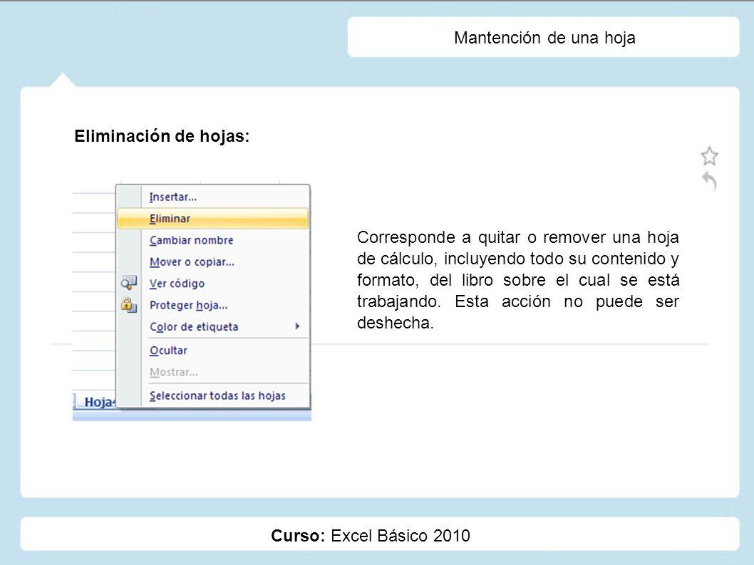 Curso: Excel Básico 2010 Mantención de una hoja Eliminación de hojas: Corresponde a quitar o remover una hoja de cálculo, incluyendo todo su contenido