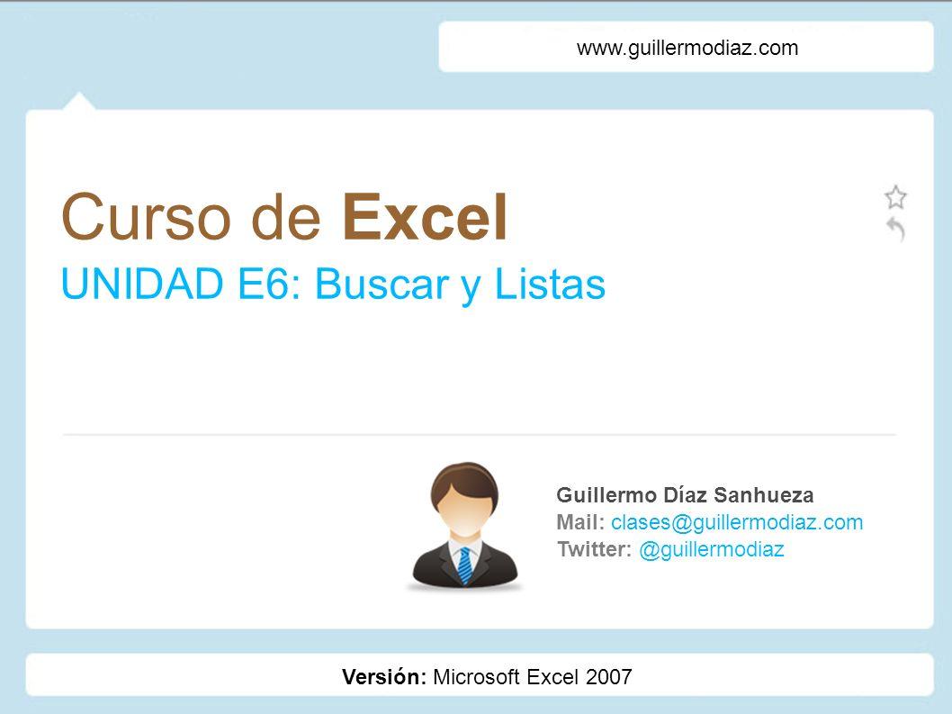 Curso de Excel UNIDAD E6: Buscar y Listas Guillermo Díaz Sanhueza Mail: clases@guillermodiaz.com Twitter: @guillermodiaz www.guillermodiaz.com Versión