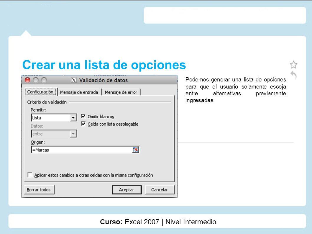 Crear una lista de opciones Curso: Excel 2007 | Nivel Intermedio Podemos generar una lista de opciones para que el usuario solamente escoja entre alte