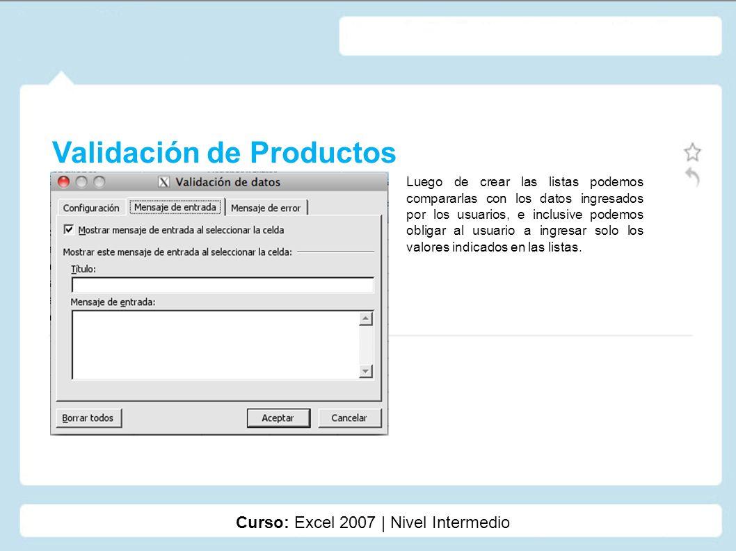 Validación de Productos Curso: Excel 2007 | Nivel Intermedio Luego de crear las listas podemos compararlas con los datos ingresados por los usuarios,
