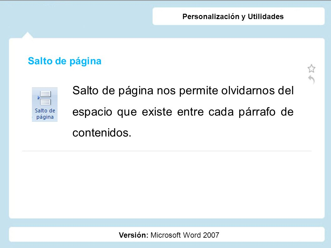 Salto de página Versión: Microsoft Word 2007 Personalización y Utilidades Salto de página nos permite olvidarnos del espacio que existe entre cada pár