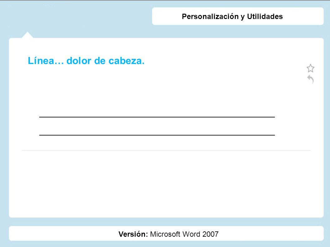 Línea… dolor de cabeza. Versión: Microsoft Word 2007 Personalización y Utilidades _________________________________________________________