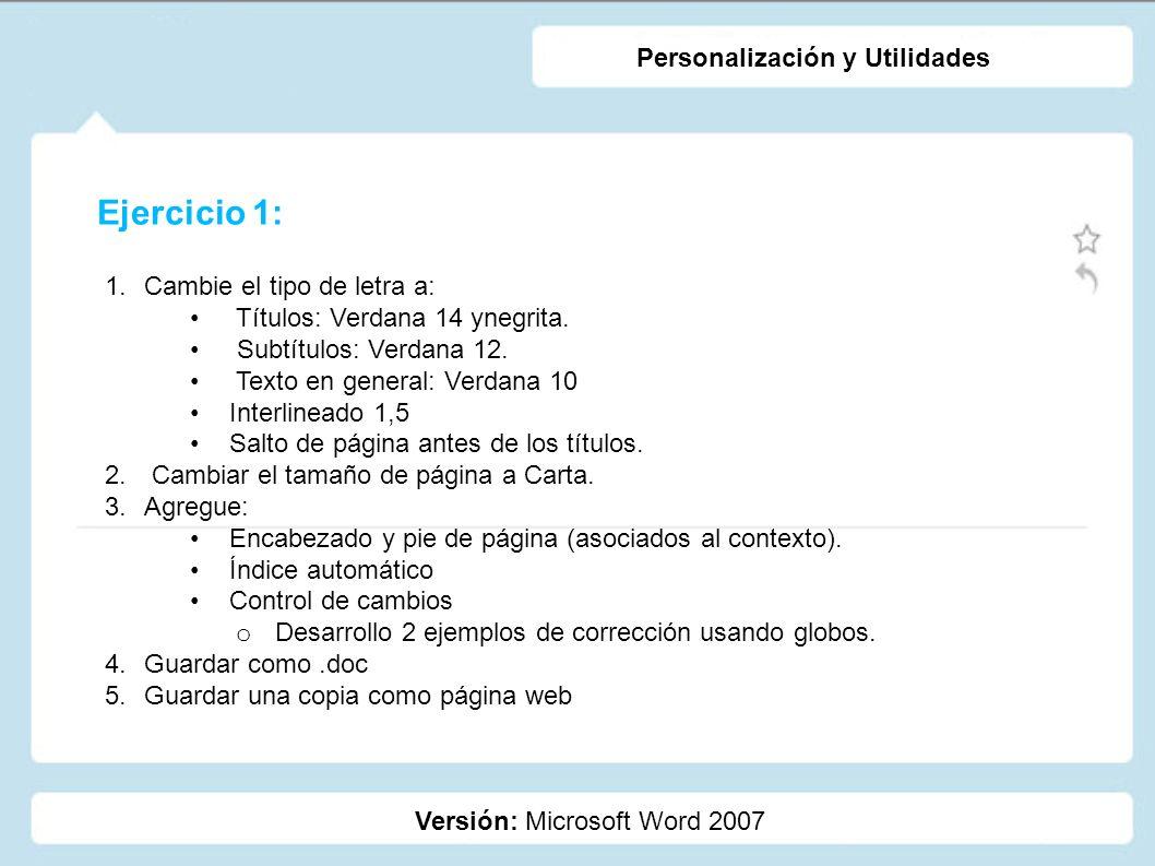 Ejercicio 1: Versión: Microsoft Word 2007 Personalización y Utilidades 1.Cambie el tipo de letra a: Títulos: Verdana 14 ynegrita. Subtítulos: Verdana