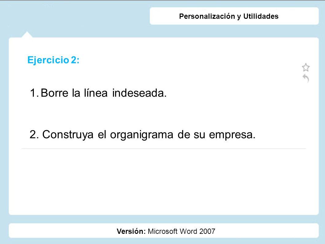 Ejercicio 2: Versión: Microsoft Word 2007 Personalización y Utilidades 1.Borre la línea indeseada. 2. Construya el organigrama de su empresa.