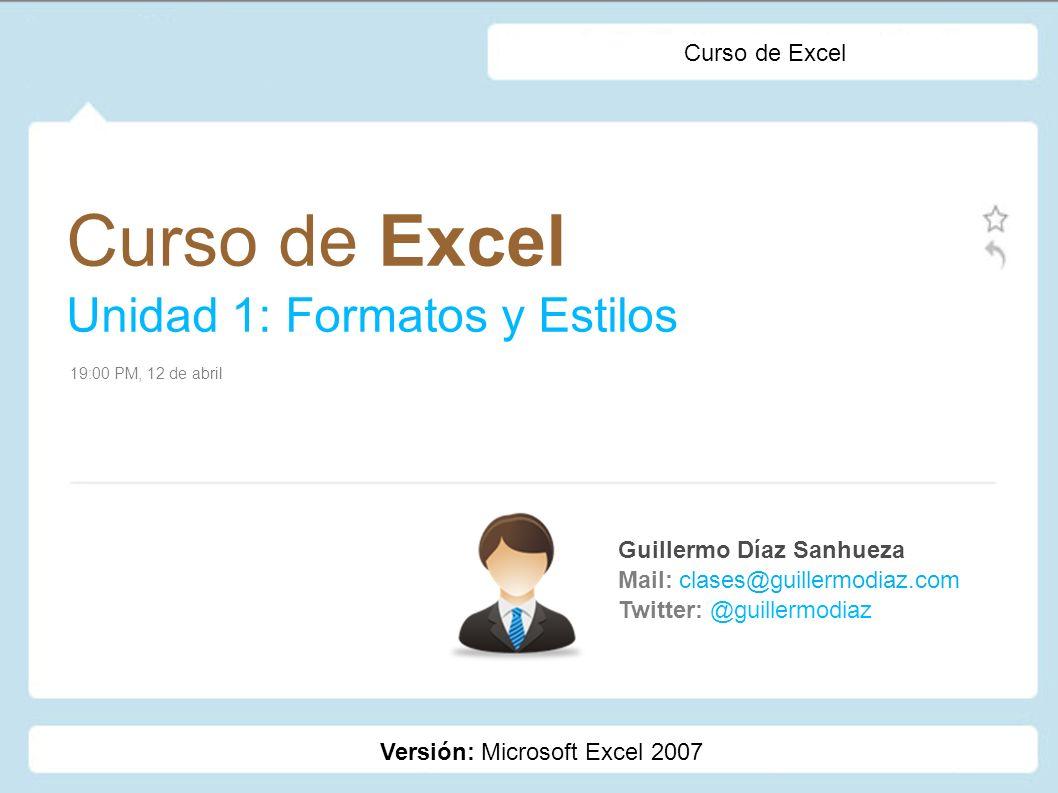 Curso de Excel Unidad 1: Formatos y Estilos Guillermo Díaz Sanhueza Mail: clases@guillermodiaz.com Twitter: @guillermodiaz 19:00 PM, 12 de abril Curso