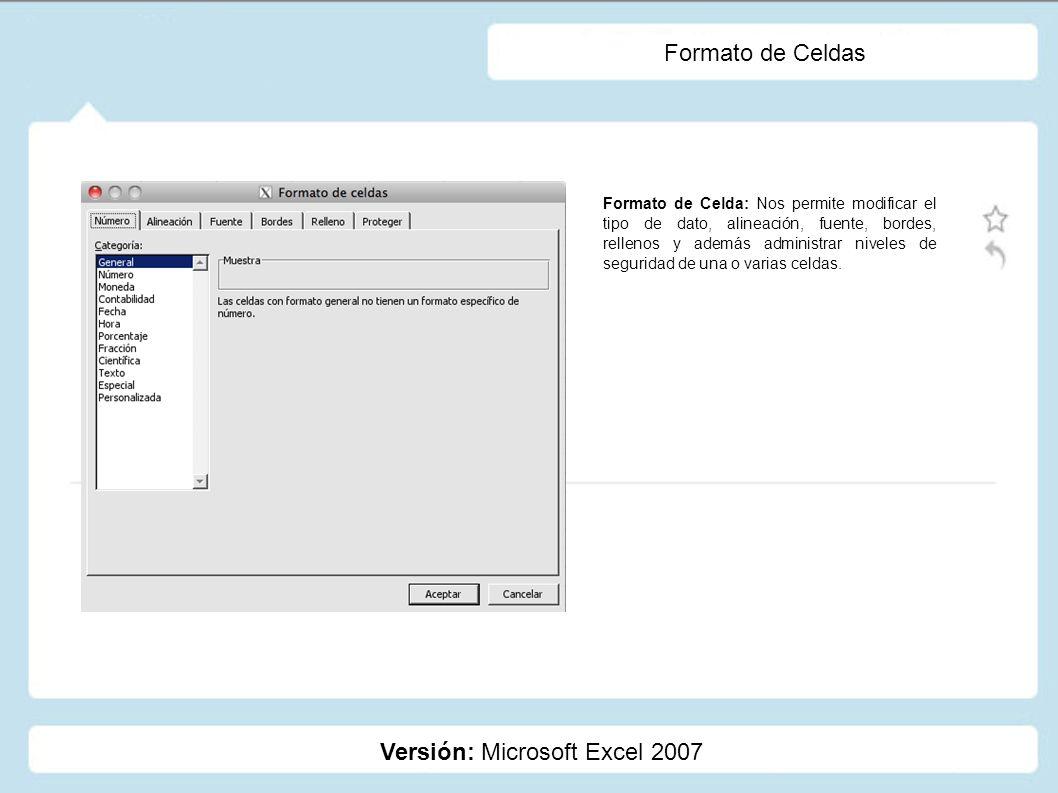 Formato de Celdas Versión: Microsoft Excel 2007 Formato de Celda: Nos permite modificar el tipo de dato, alineación, fuente, bordes, rellenos y además