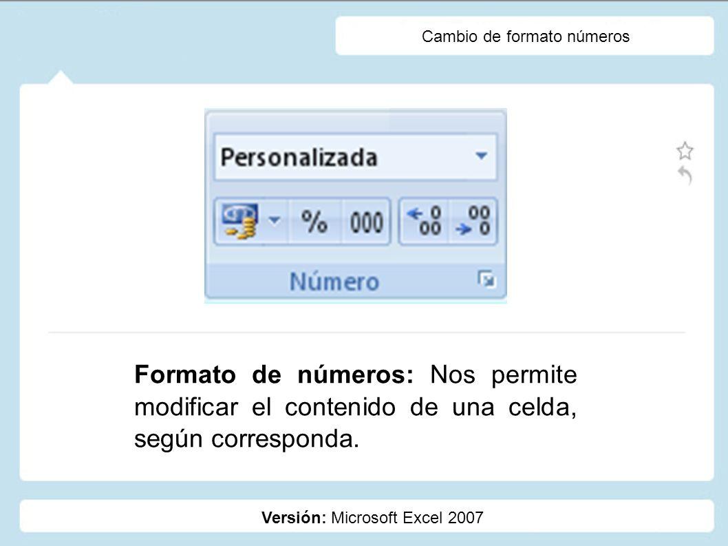 Cambio de formato números Versión: Microsoft Excel 2007 Formato de números: Nos permite modificar el contenido de una celda, según corresponda.