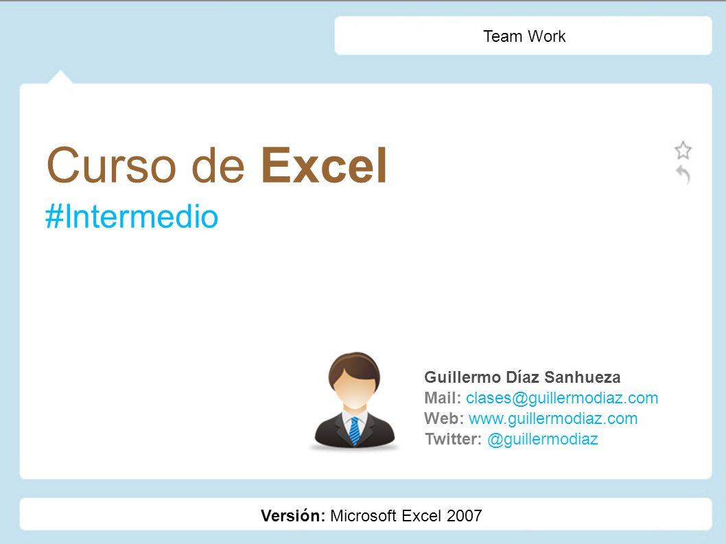 Curso de Excel #Intermedio Guillermo Díaz Sanhueza Mail: clases@guillermodiaz.com Web: www.guillermodiaz.com Twitter: @guillermodiaz Team Work Versión