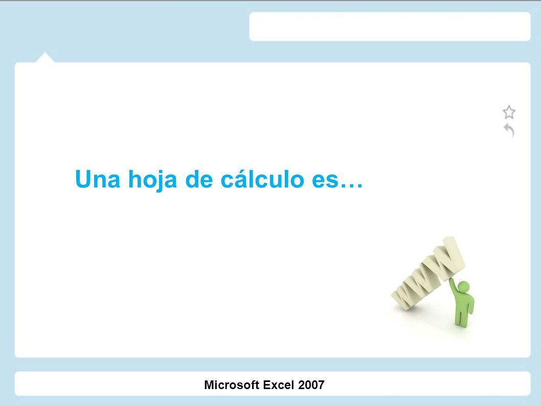 Una hoja de cálculo es… Microsoft Excel 2007