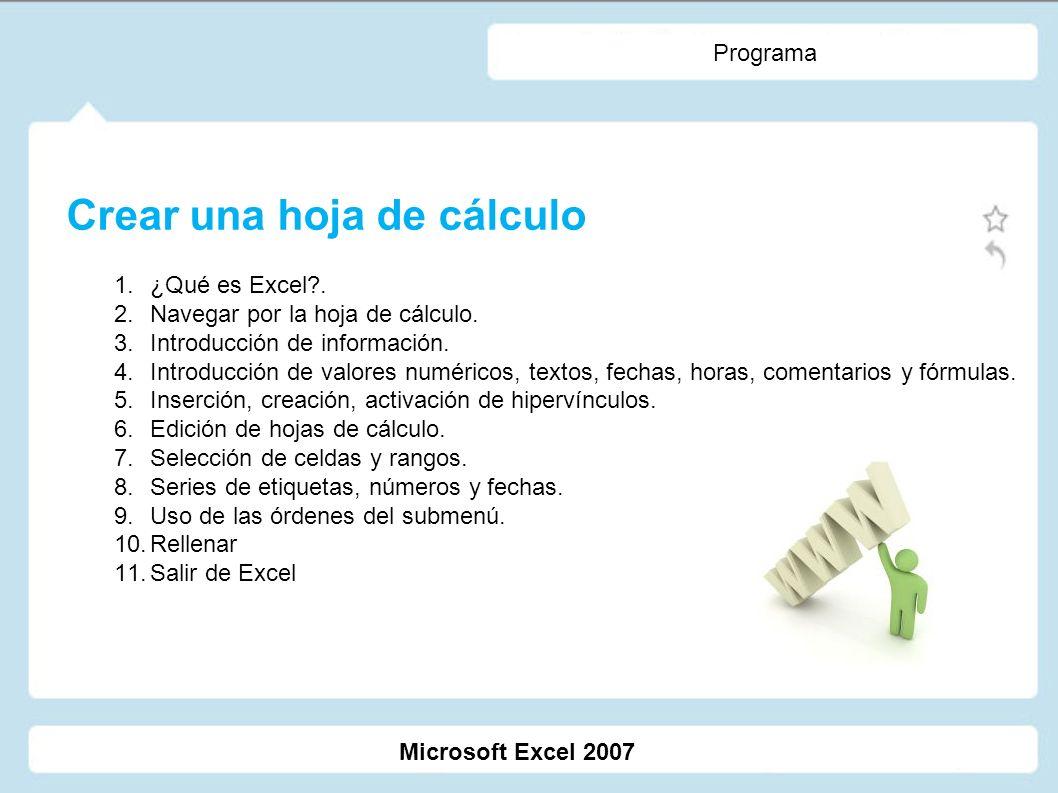 Programa Crear una hoja de cálculo 1.¿Qué es Excel?. 2.Navegar por la hoja de cálculo. 3.Introducción de información. 4.Introducción de valores numéri