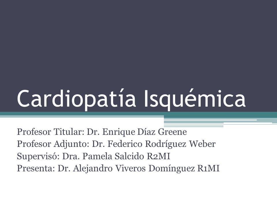 Cardiopatía Isquémica Profesor Titular: Dr. Enrique Díaz Greene Profesor Adjunto: Dr. Federico Rodríguez Weber Supervisó: Dra. Pamela Salcido R2MI Pre