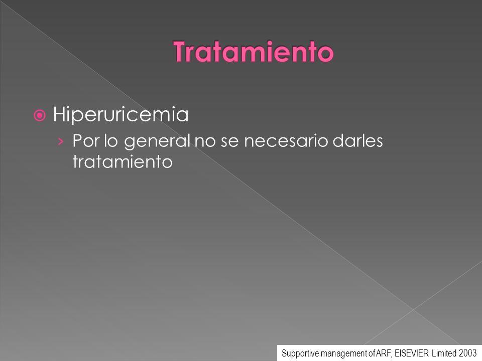 Hiperuricemia Por lo general no se necesario darles tratamiento Supportive management of ARF, ElSEVIER Limited 2003