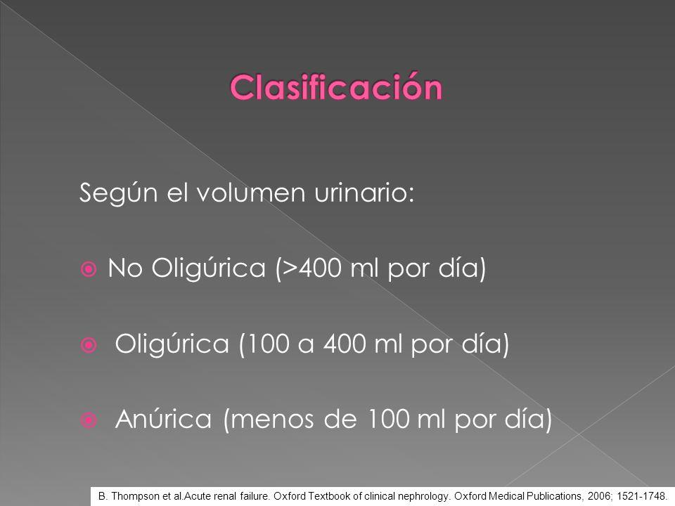 Según el volumen urinario: No Oligúrica (>400 ml por día) Oligúrica (100 a 400 ml por día) Anúrica (menos de 100 ml por día) B. Thompson et al.Acute r