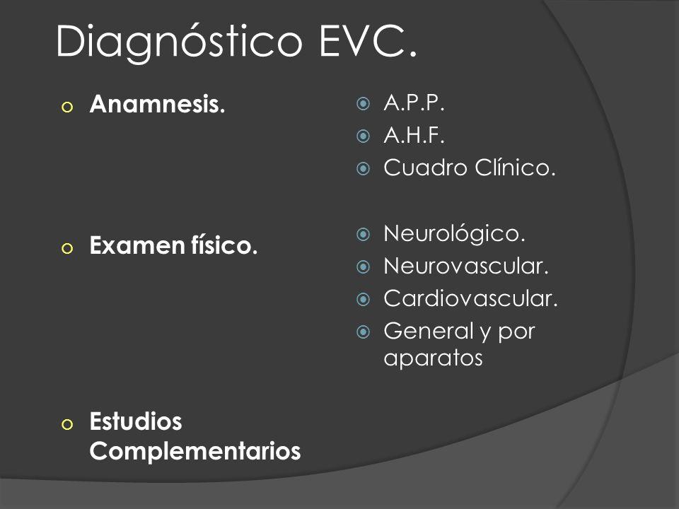Diagnóstico EVC. o Anamnesis. o Examen físico. o Estudios Complementarios A.P.P. A.H.F. Cuadro Clínico. Neurológico. Neurovascular. Cardiovascular. Ge