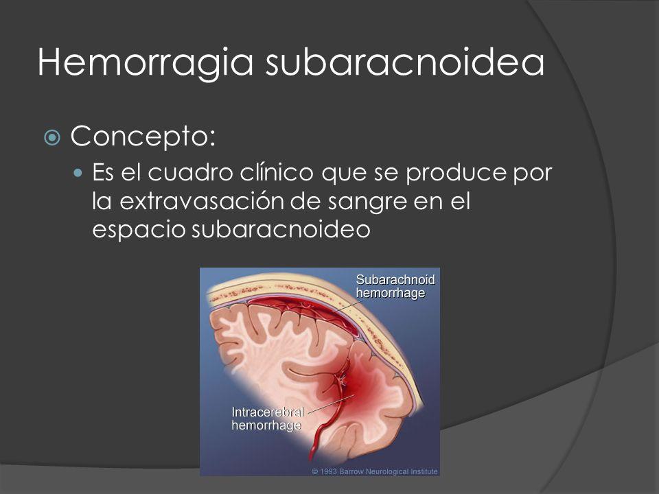 Hemorragia subaracnoidea Concepto: Es el cuadro clínico que se produce por la extravasación de sangre en el espacio subaracnoideo