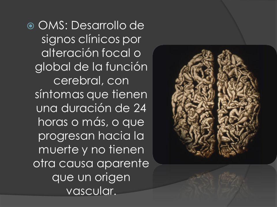OMS: Desarrollo de signos clínicos por alteración focal o global de la función cerebral, con síntomas que tienen una duración de 24 horas o más, o que