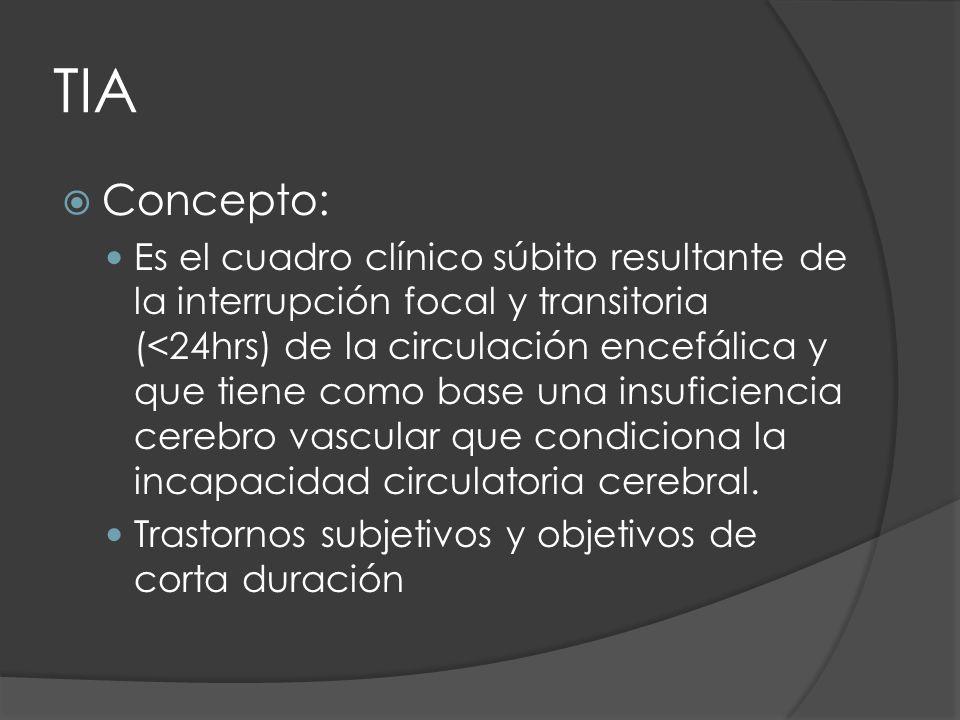 TIA Concepto: Es el cuadro clínico súbito resultante de la interrupción focal y transitoria (<24hrs) de la circulación encefálica y que tiene como bas