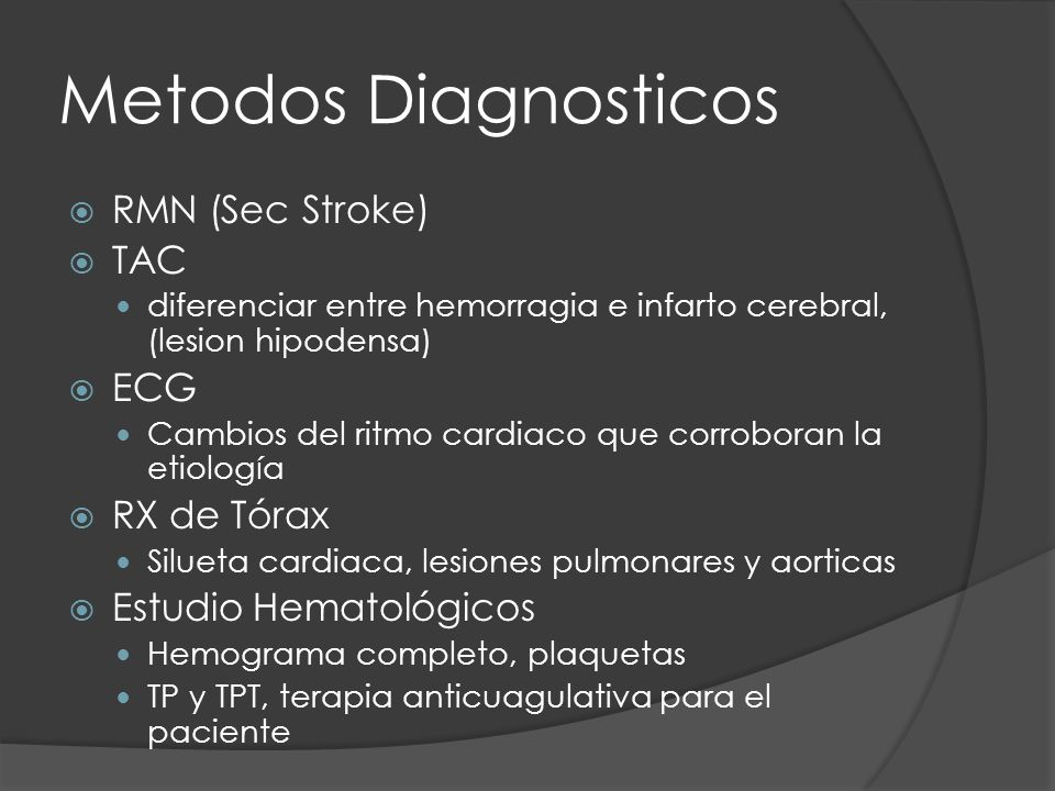 Metodos Diagnosticos RMN (Sec Stroke) TAC diferenciar entre hemorragia e infarto cerebral, (lesion hipodensa) ECG Cambios del ritmo cardiaco que corro