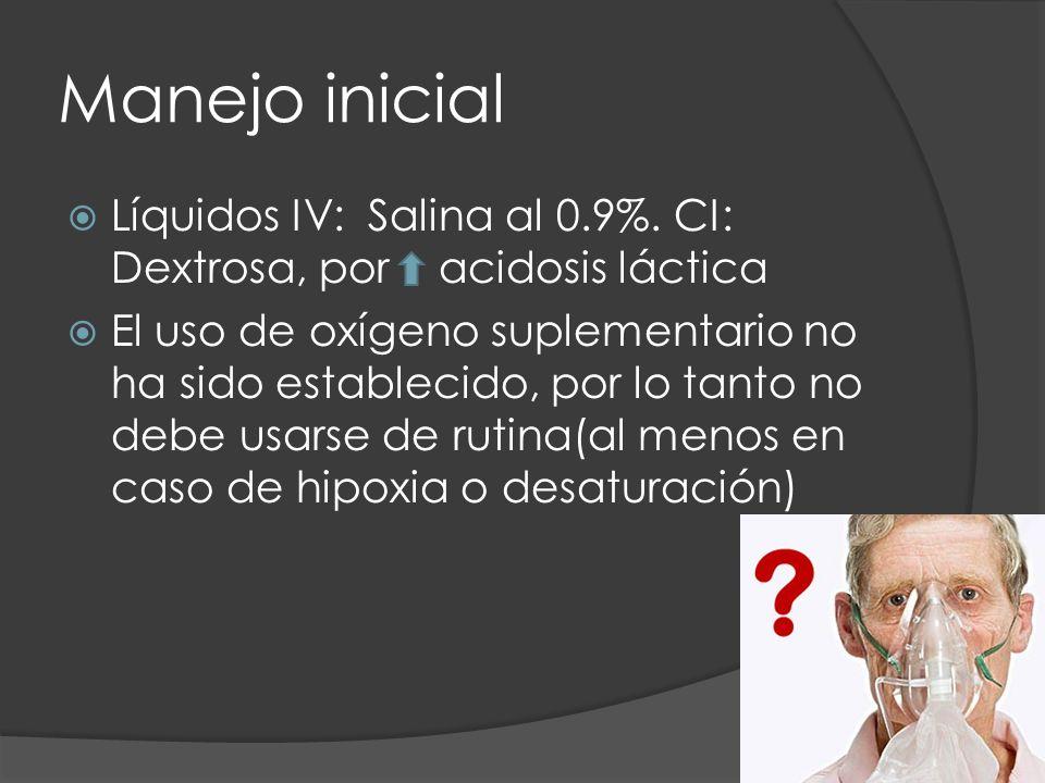 Manejo inicial Líquidos IV: Salina al 0.9%. CI: Dextrosa, por acidosis láctica El uso de oxígeno suplementario no ha sido establecido, por lo tanto no