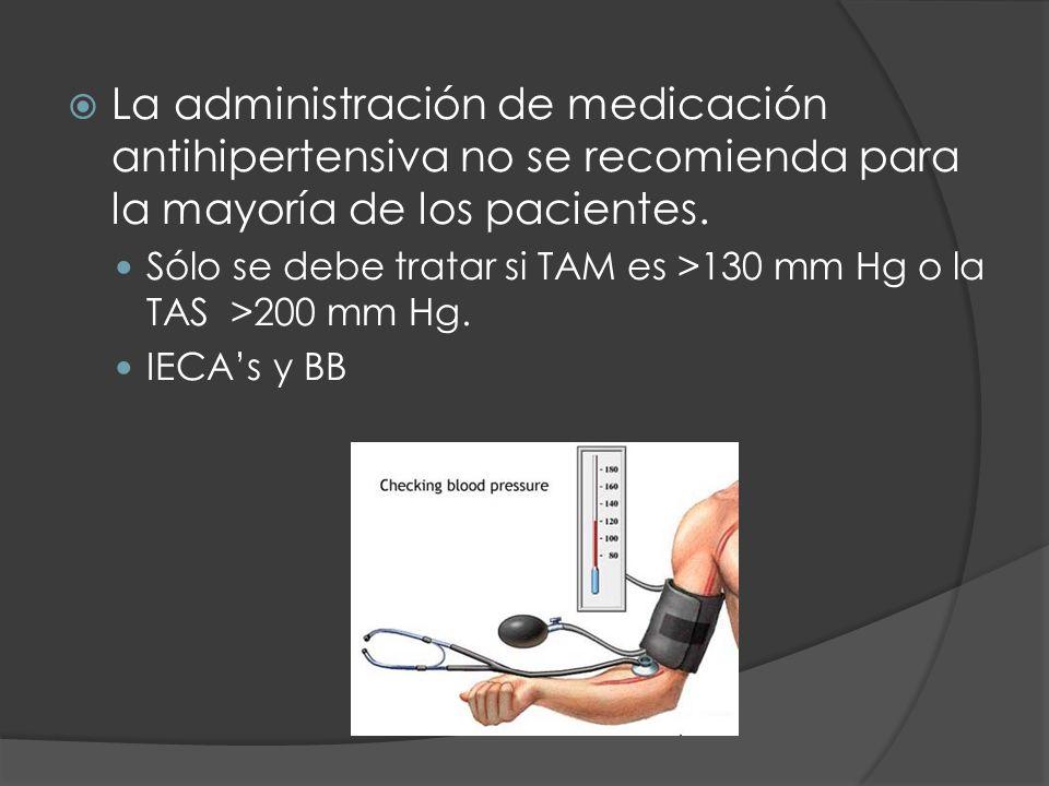 La administración de medicación antihipertensiva no se recomienda para la mayoría de los pacientes. Sólo se debe tratar si TAM es >130 mm Hg o la TAS