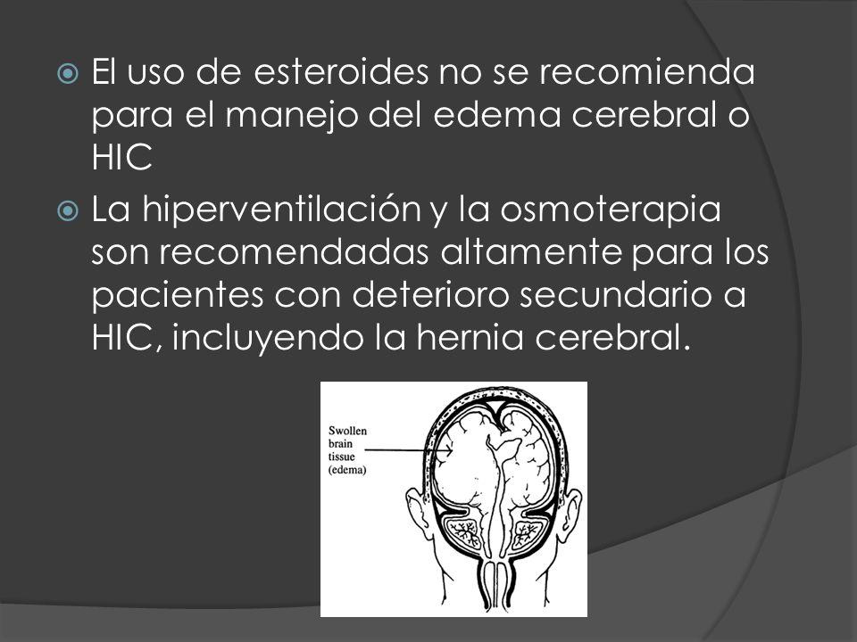 El uso de esteroides no se recomienda para el manejo del edema cerebral o HIC La hiperventilación y la osmoterapia son recomendadas altamente para los