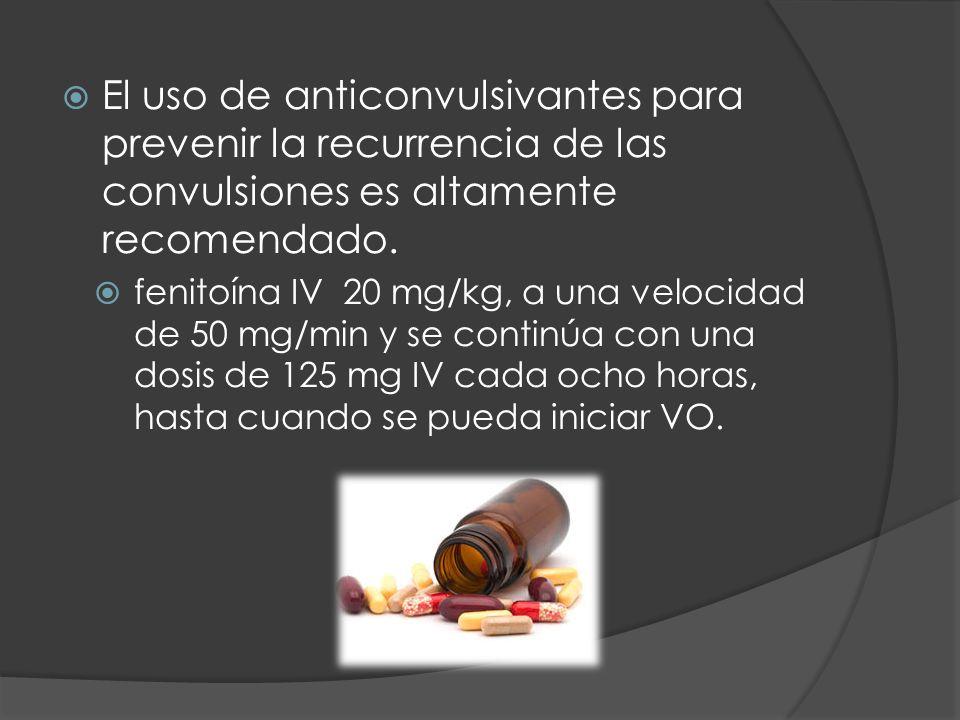 El uso de anticonvulsivantes para prevenir la recurrencia de las convulsiones es altamente recomendado. fenitoína IV 20 mg/kg, a una velocidad de 50 m