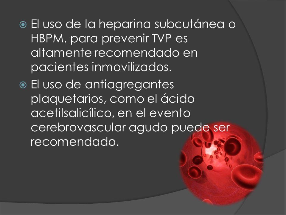 El uso de la heparina subcutánea o HBPM, para prevenir TVP es altamente recomendado en pacientes inmovilizados. El uso de antiagregantes plaquetarios,