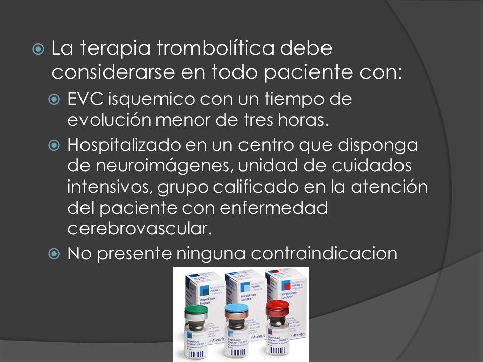 La terapia trombolítica debe considerarse en todo paciente con: EVC isquemico con un tiempo de evolución menor de tres horas. Hospitalizado en un cent