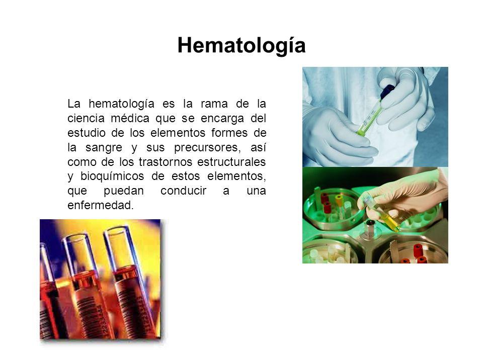 Hematología La hematología es la rama de la ciencia médica que se encarga del estudio de los elementos formes de la sangre y sus precursores, así como