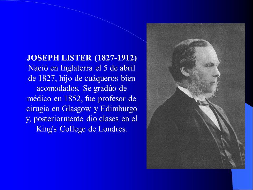 JOSEPH LISTER (1827-1912) Nació en Inglaterra el 5 de abril de 1827, hijo de cuáqueros bien acomodados. Se gradúo de médico en 1852, fue profesor de c