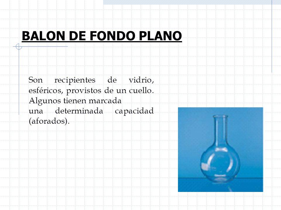 BALON DE FONDO PLANO Son recipientes de vidrio, esféricos, provistos de un cuello. Algunos tienen marcada una determinada capacidad (aforados).