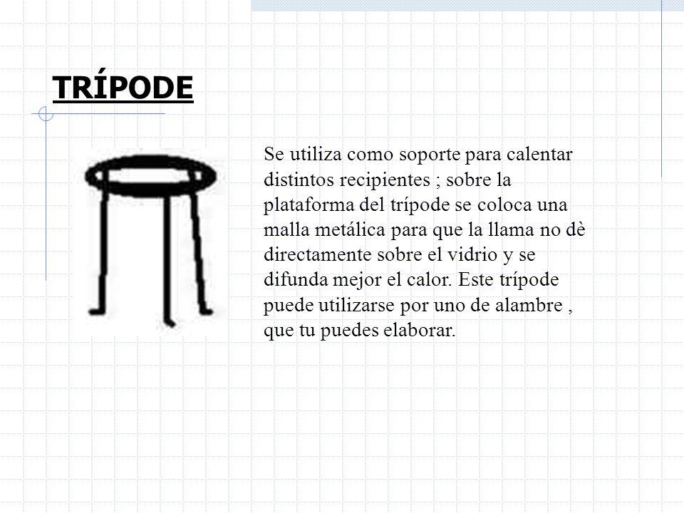 TRÍPODE Se utiliza como soporte para calentar distintos recipientes ; sobre la plataforma del trípode se coloca una malla metálica para que la llama n