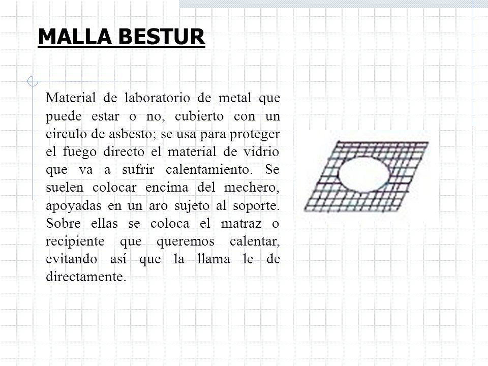MALLA BESTUR Material de laboratorio de metal que puede estar o no, cubierto con un circulo de asbesto; se usa para proteger el fuego directo el mater