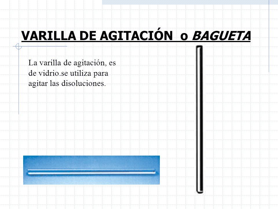 VARILLA DE AGITACIÓN o BAGUETA La varilla de agitación, es de vidrio.se utiliza para agitar las disoluciones.