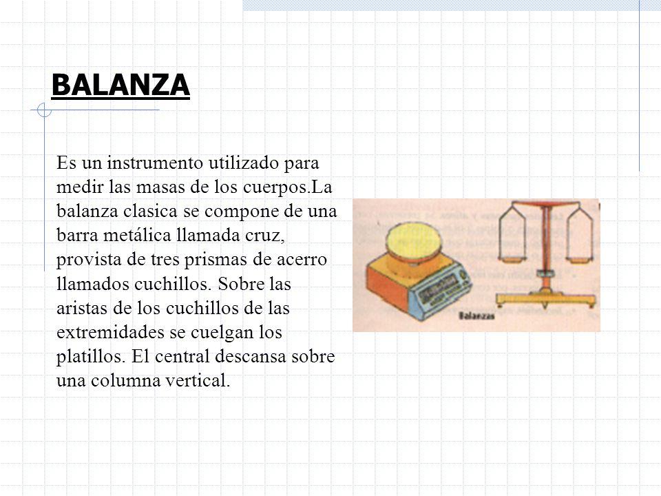 BALANZA Es un instrumento utilizado para medir las masas de los cuerpos.La balanza clasica se compone de una barra metálica llamada cruz, provista de