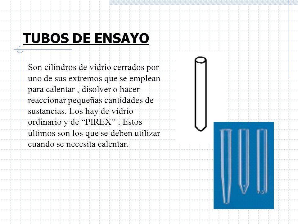 TUBOS DE ENSAYO Son cilindros de vidrio cerrados por uno de sus extremos que se emplean para calentar, disolver o hacer reaccionar pequeñas cantidades