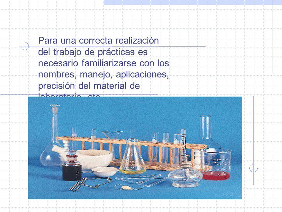 Para una correcta realización del trabajo de prácticas es necesario familiarizarse con los nombres, manejo, aplicaciones, precisión del material de la