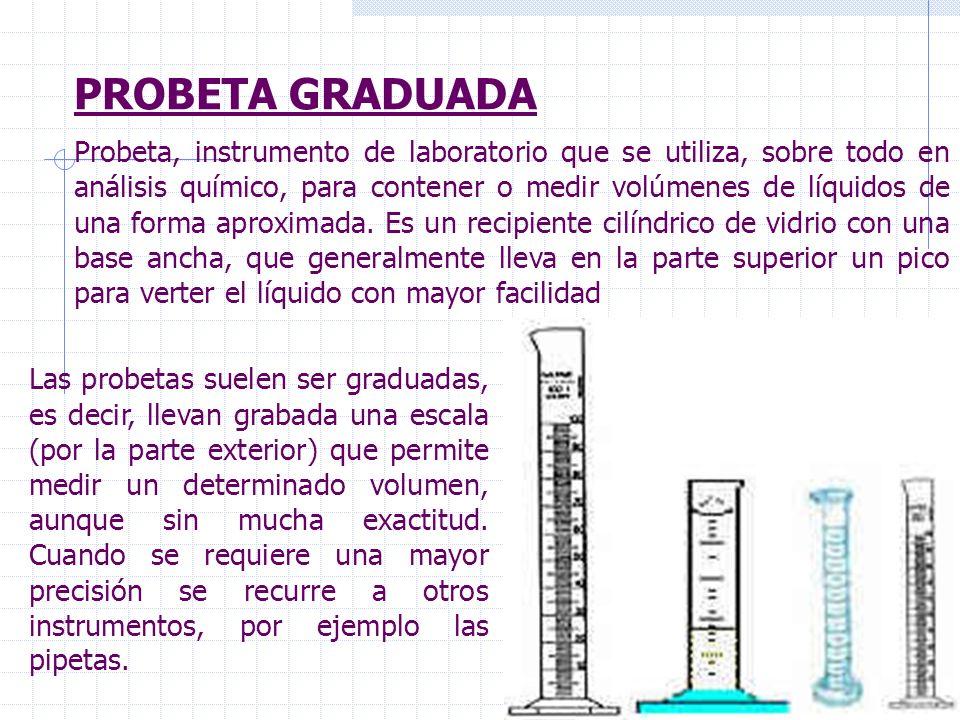 PROBETA GRADUADA Las probetas suelen ser graduadas, es decir, llevan grabada una escala (por la parte exterior) que permite medir un determinado volum