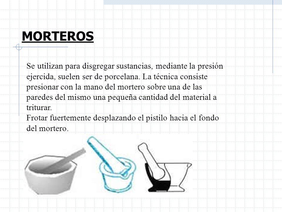 MORTEROS Se utilizan para disgregar sustancias, mediante la presión ejercida, suelen ser de porcelana. La técnica consiste presionar con la mano del m